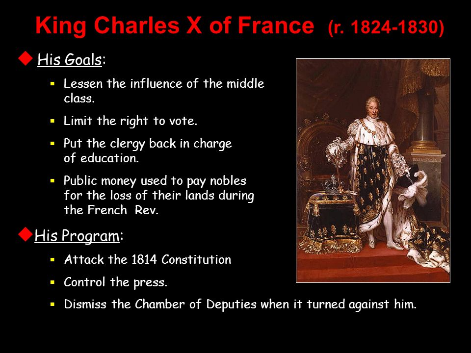 King Charles X of France (r. 1824-1830)  His Goals:  Lessen the influence of the middle class.