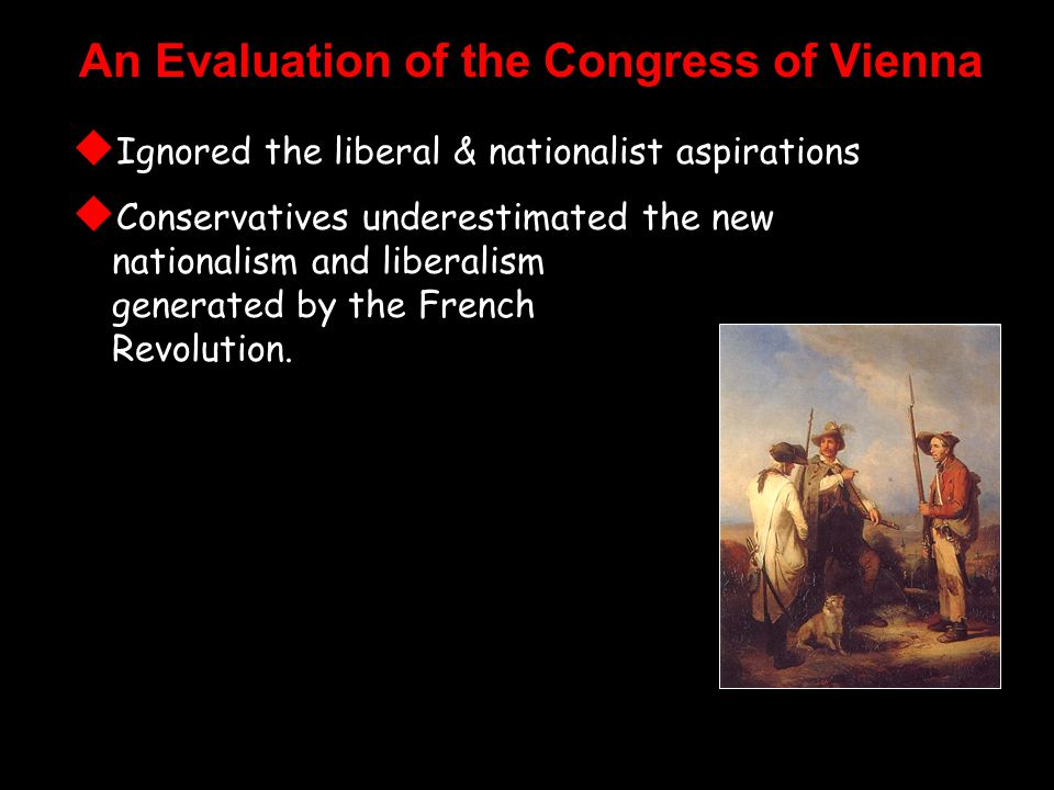 An Evaluation of the Congress of Vienna  Ignored the liberal & nationalist aspirations  Conservatives underestimated the new nationalism and liberalism generated by the French Revolution.