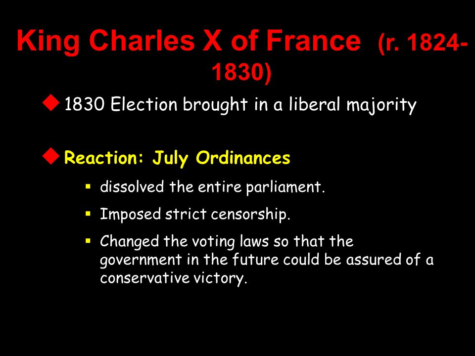  1830 Election brought in a liberal majority  Reaction: July Ordinances  dissolved the entire parliament.