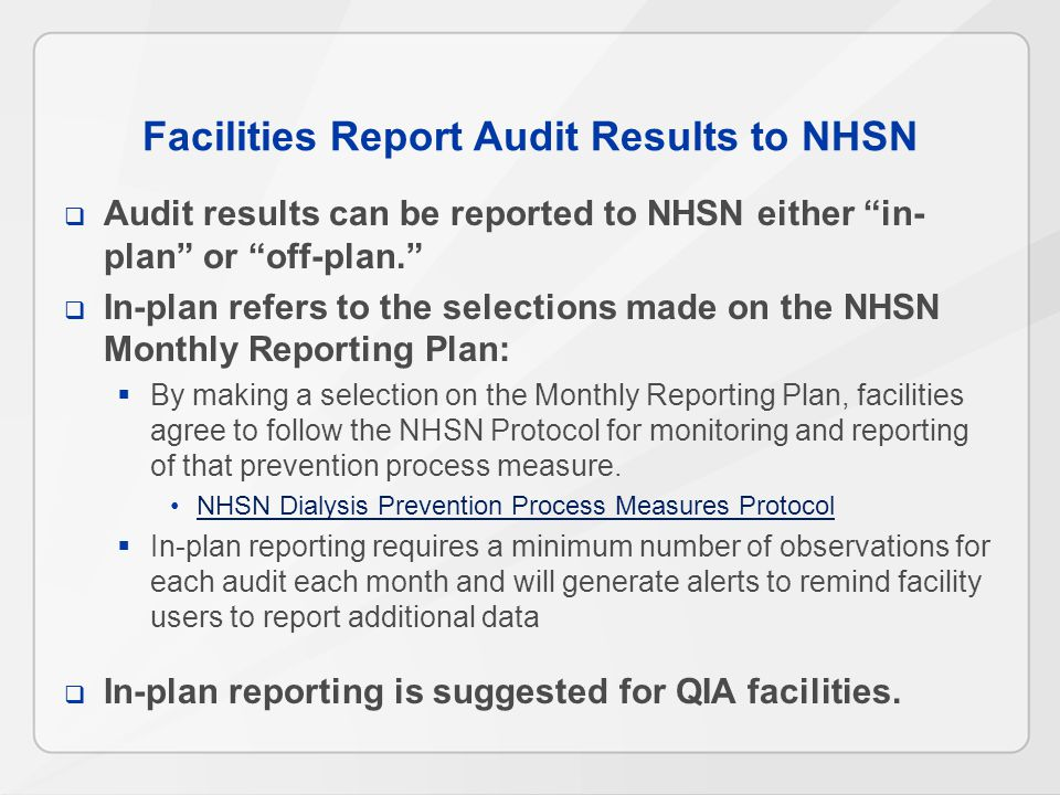 Facilities Report Audit Results to NHSN  Audit results can be reported to NHSN either in- plan or off-plan.  In-plan refers to the selections made on the NHSN Monthly Reporting Plan:  By making a selection on the Monthly Reporting Plan, facilities agree to follow the NHSN Protocol for monitoring and reporting of that prevention process measure.