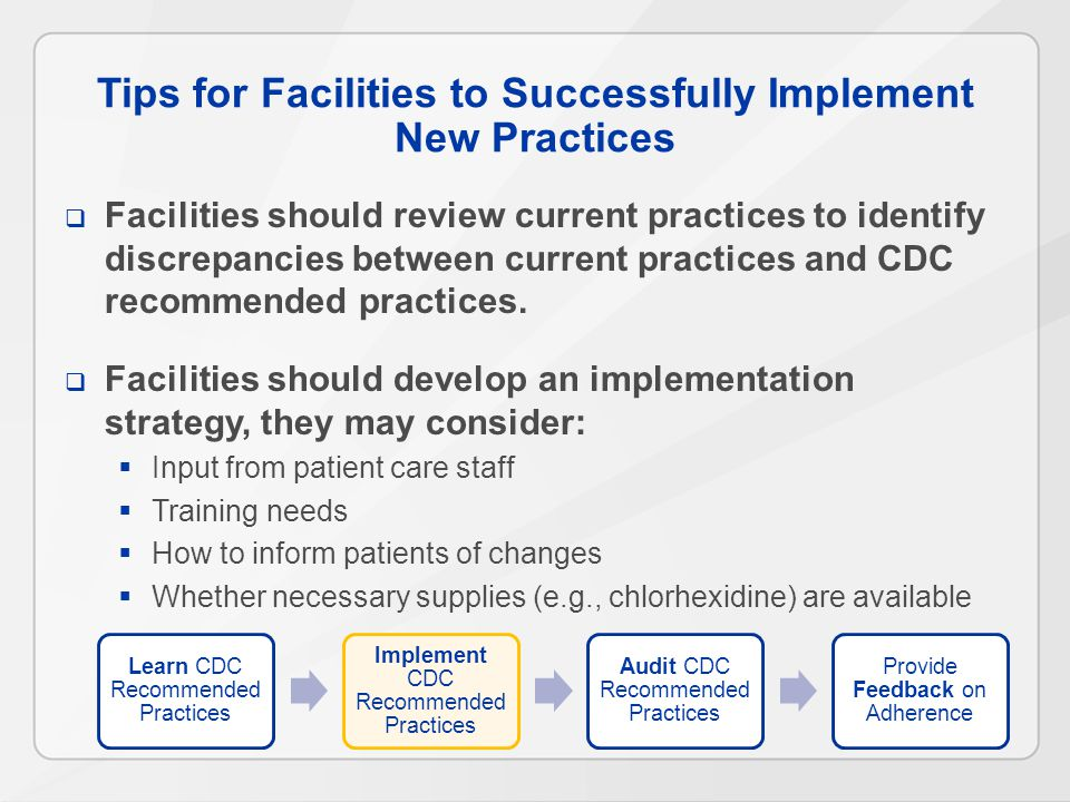 Tips for Facilities to Successfully Implement New Practices  Facilities should review current practices to identify discrepancies between current practices and CDC recommended practices.