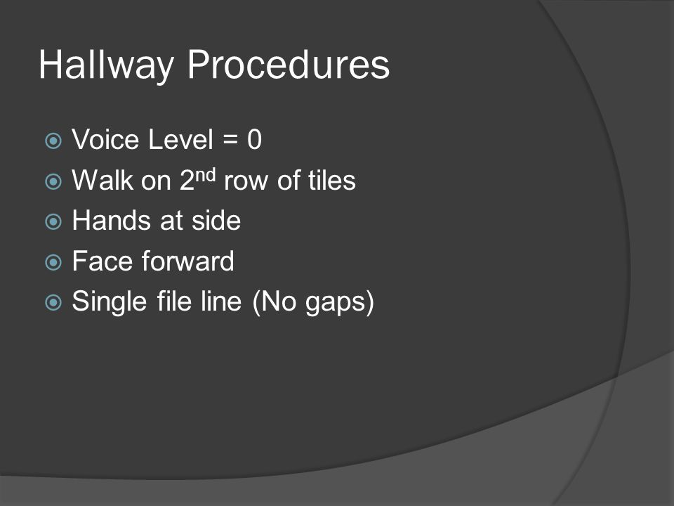 Hallway Procedures  Voice Level = 0  Walk on 2 nd row of tiles  Hands at side  Face forward  Single file line (No gaps)