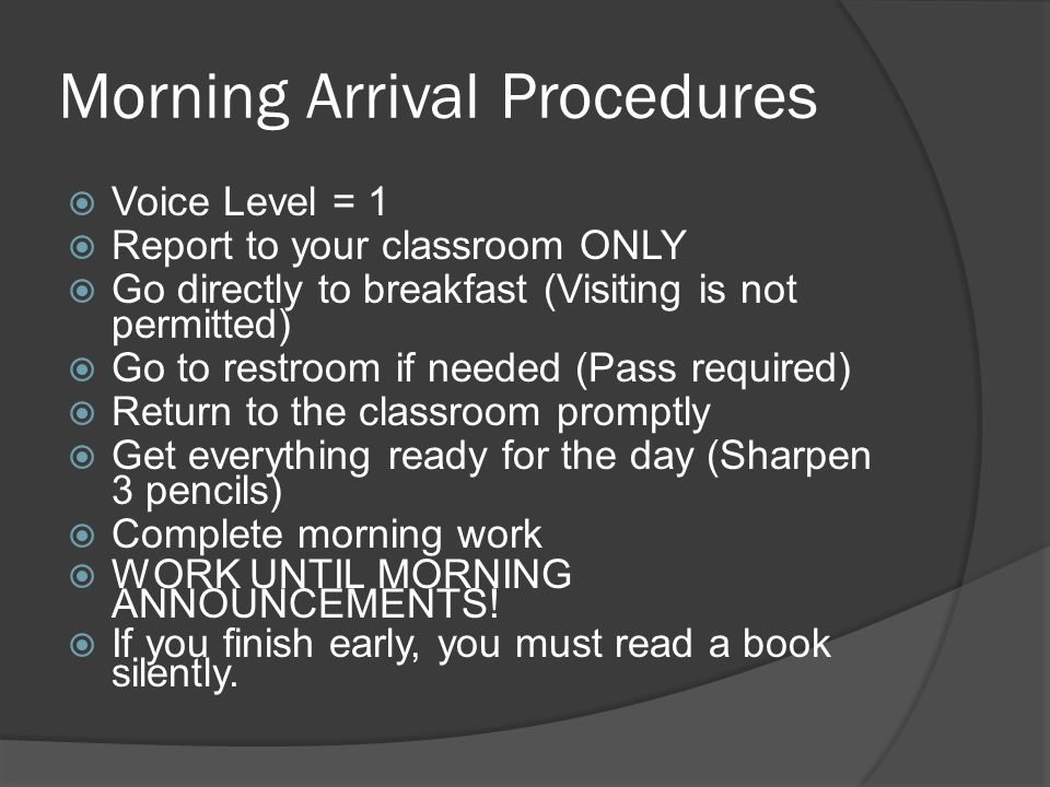 Morning Arrival Procedures  Voice Level = 1  Report to your classroom ONLY  Go directly to breakfast (Visiting is not permitted)  Go to restroom if needed (Pass required)  Return to the classroom promptly  Get everything ready for the day (Sharpen 3 pencils)  Complete morning work  WORK UNTIL MORNING ANNOUNCEMENTS.