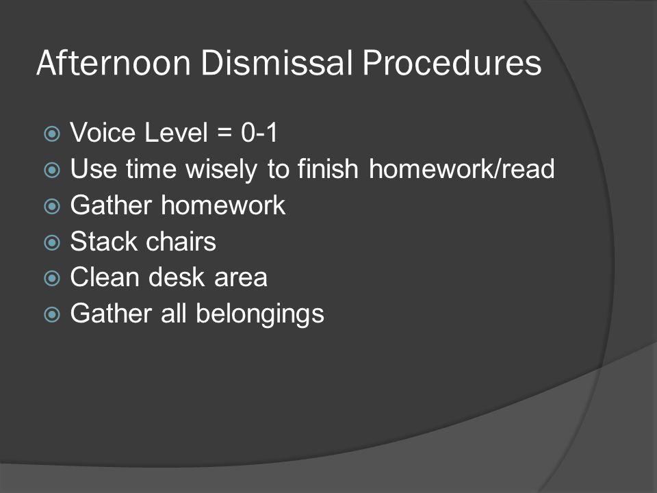 Afternoon Dismissal Procedures  Voice Level = 0-1  Use time wisely to finish homework/read  Gather homework  Stack chairs  Clean desk area  Gather all belongings