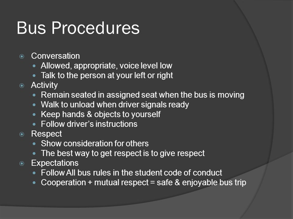 Bus Procedures  Conversation Allowed, appropriate, voice level low Talk to the person at your left or right  Activity Remain seated in assigned seat when the bus is moving Walk to unload when driver signals ready Keep hands & objects to yourself Follow driver's instructions  Respect Show consideration for others The best way to get respect is to give respect  Expectations Follow All bus rules in the student code of conduct Cooperation + mutual respect = safe & enjoyable bus trip