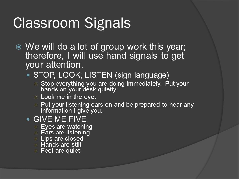 Classroom Signals  We will do a lot of group work this year; therefore, I will use hand signals to get your attention.