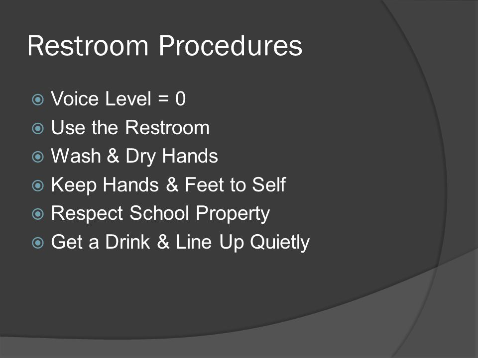 Restroom Procedures  Voice Level = 0  Use the Restroom  Wash & Dry Hands  Keep Hands & Feet to Self  Respect School Property  Get a Drink & Line Up Quietly