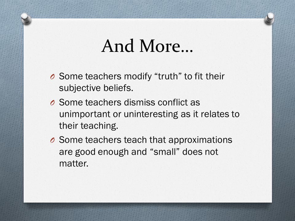 And More… O Some teachers modify truth to fit their subjective beliefs.