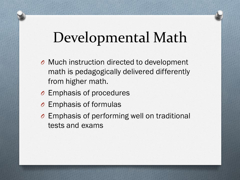 Developmental Math O Much instruction directed to development math is pedagogically delivered differently from higher math.
