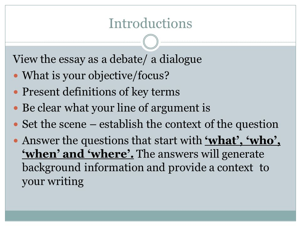 Introductions View the essay as a debate/ a dialogue What is your objective/focus.