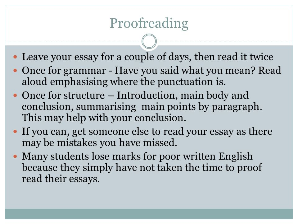 Proofreading Leave your essay for a couple of days, then read it twice Once for grammar - Have you said what you mean.