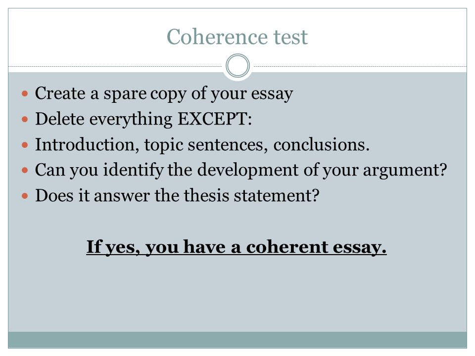 Coherence test Create a spare copy of your essay Delete everything EXCEPT: Introduction, topic sentences, conclusions.
