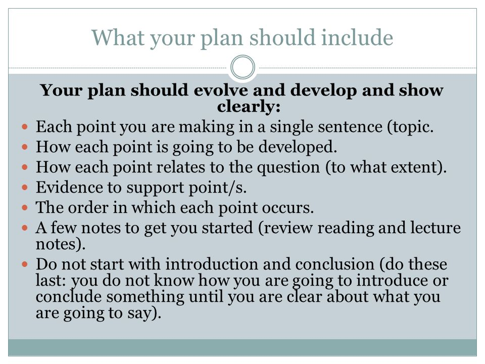 What your plan should include Your plan should evolve and develop and show clearly: Each point you are making in a single sentence (topic.