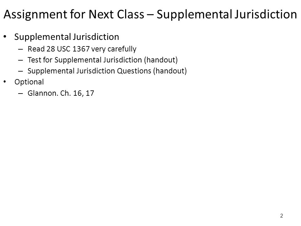 Assignment for Next Class – Supplemental Jurisdiction Supplemental Jurisdiction – Read 28 USC 1367 very carefully – Test for Supplemental Jurisdiction (handout) – Supplemental Jurisdiction Questions (handout) Optional – Glannon.