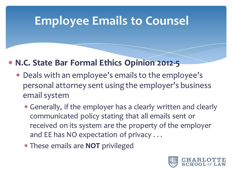  N.C. State Bar Formal Ethics Opinion 2012-5  Deals with an employee's emails to the employee's personal attorney sent using the employer's business