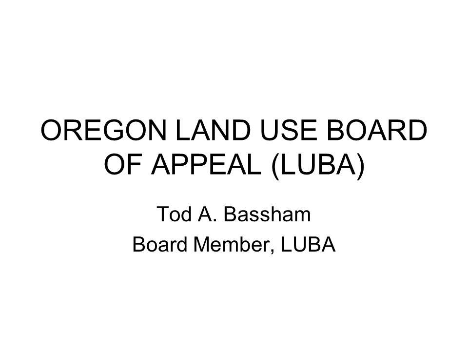 OREGON LAND USE BOARD OF APPEAL (LUBA) Tod A. Bassham Board Member, LUBA