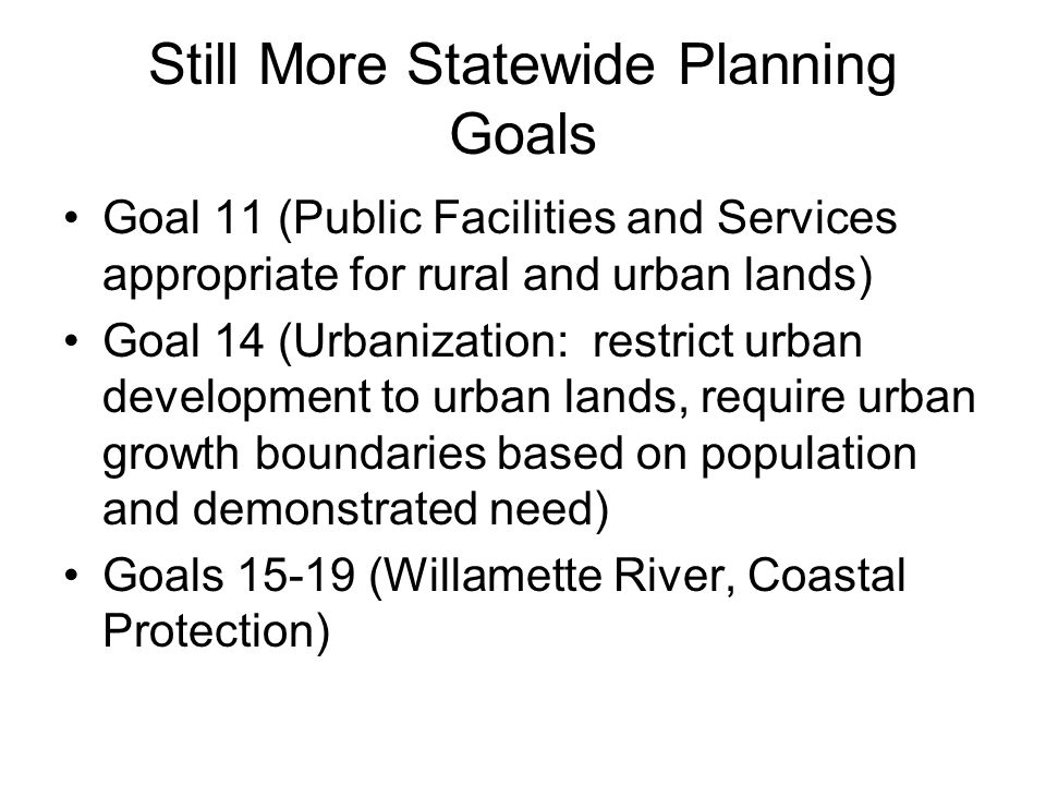 Still More Statewide Planning Goals Goal 11 (Public Facilities and Services appropriate for rural and urban lands) Goal 14 (Urbanization: restrict urb
