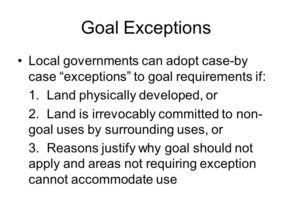 Goal Exceptions Local governments can adopt case-by case exceptions to goal requirements if: 1.Land physically developed, or 2.Land is irrevocably committed to non- goal uses by surrounding uses, or 3.Reasons justify why goal should not apply and areas not requiring exception cannot accommodate use