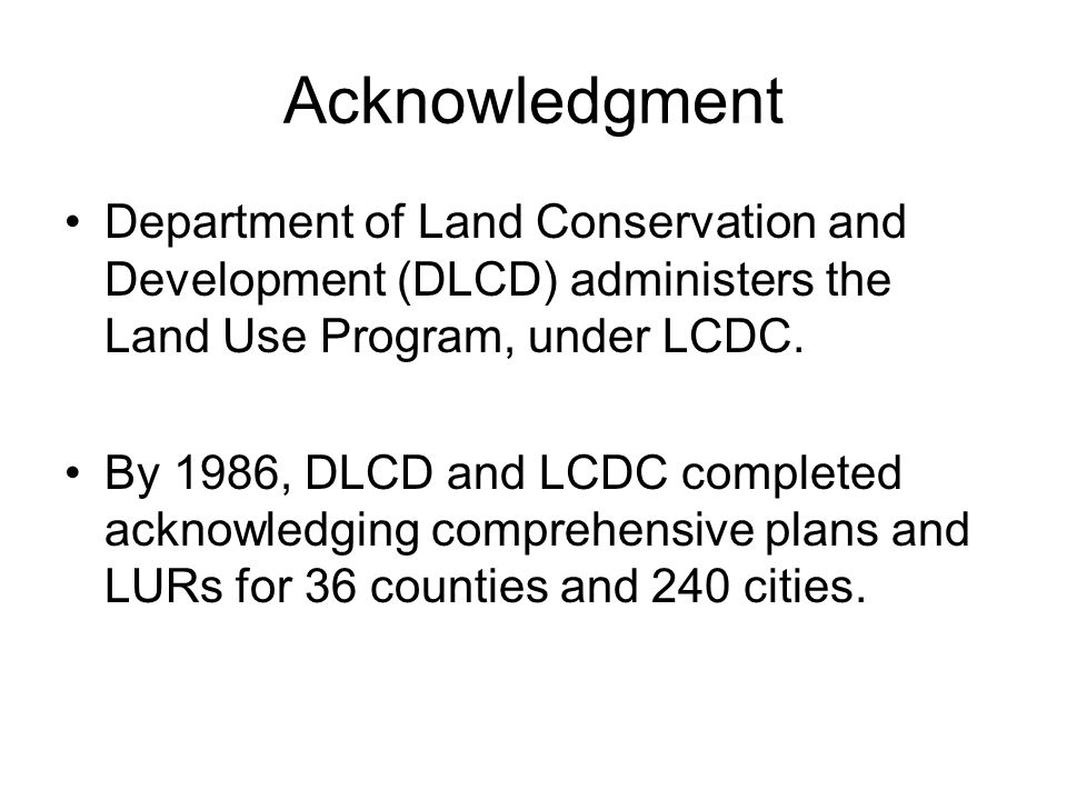 Acknowledgment Department of Land Conservation and Development (DLCD) administers the Land Use Program, under LCDC. By 1986, DLCD and LCDC completed a