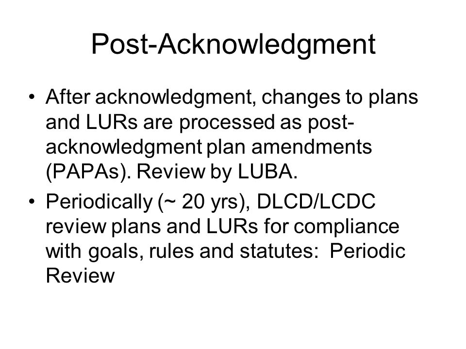 Post-Acknowledgment After acknowledgment, changes to plans and LURs are processed as post- acknowledgment plan amendments (PAPAs). Review by LUBA. Per