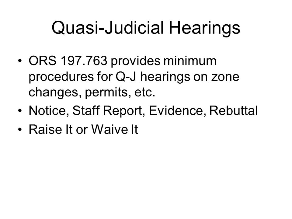 Quasi-Judicial Hearings ORS 197.763 provides minimum procedures for Q-J hearings on zone changes, permits, etc. Notice, Staff Report, Evidence, Rebutt
