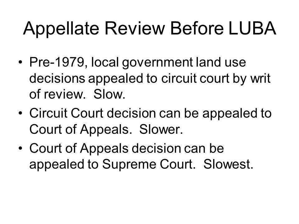 Appellate Review Before LUBA Pre-1979, local government land use decisions appealed to circuit court by writ of review. Slow. Circuit Court decision c