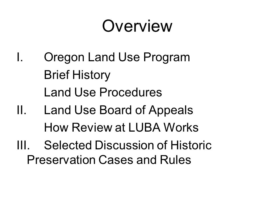 Overview I.Oregon Land Use Program Brief History Land Use Procedures II.Land Use Board of Appeals How Review at LUBA Works III.Selected Discussion of Historic Preservation Cases and Rules