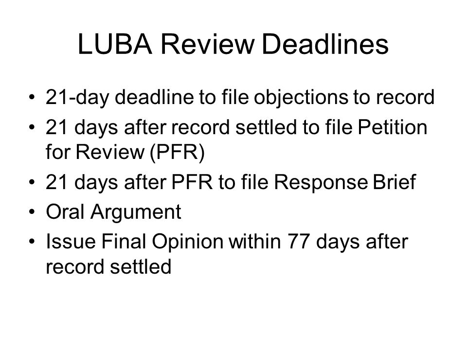 LUBA Review Deadlines 21-day deadline to file objections to record 21 days after record settled to file Petition for Review (PFR) 21 days after PFR to