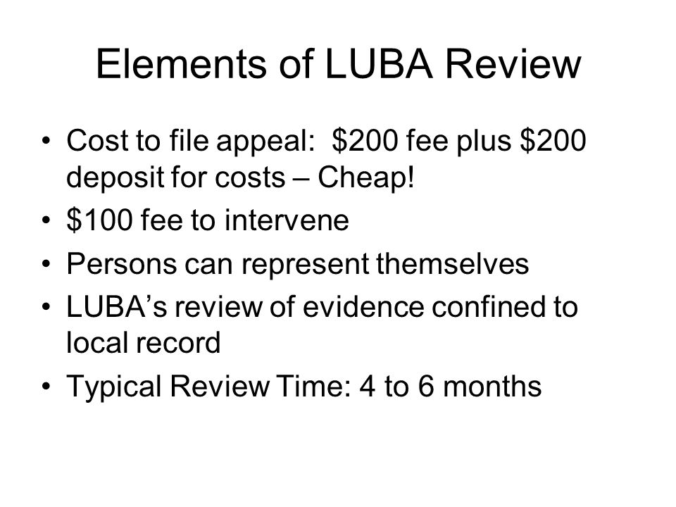 Elements of LUBA Review Cost to file appeal: $200 fee plus $200 deposit for costs – Cheap! $100 fee to intervene Persons can represent themselves LUBA