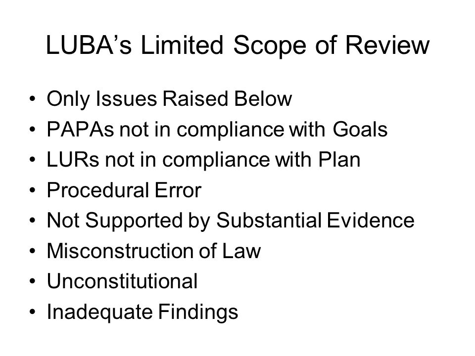 LUBA's Limited Scope of Review Only Issues Raised Below PAPAs not in compliance with Goals LURs not in compliance with Plan Procedural Error Not Suppo