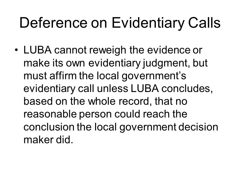 Deference on Evidentiary Calls LUBA cannot reweigh the evidence or make its own evidentiary judgment, but must affirm the local government's evidentiary call unless LUBA concludes, based on the whole record, that no reasonable person could reach the conclusion the local government decision maker did.