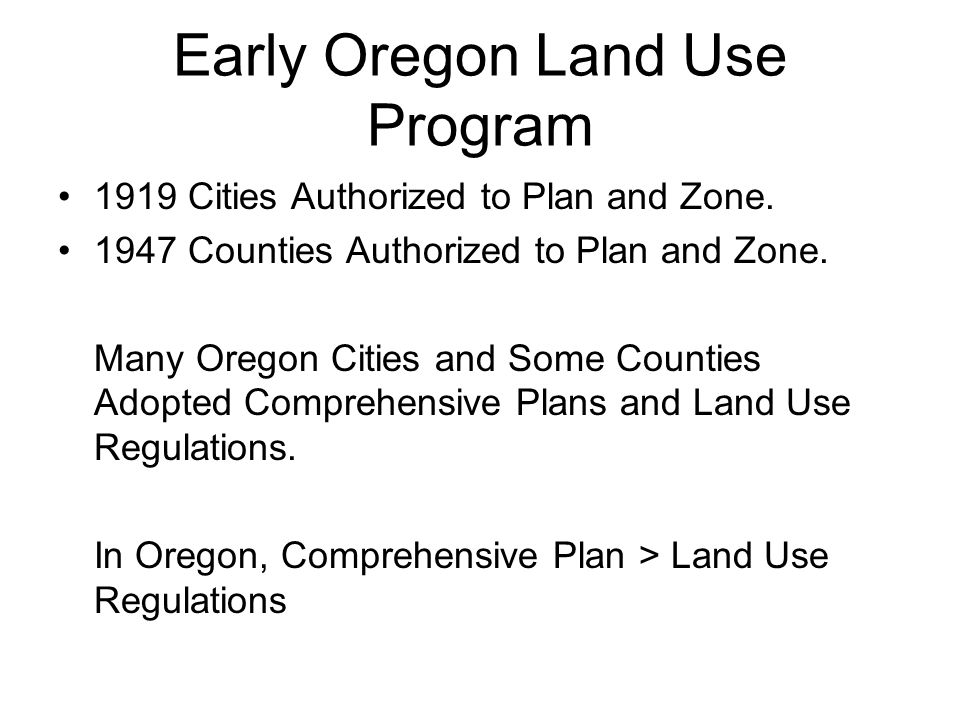 Early Oregon Land Use Program 1919 Cities Authorized to Plan and Zone. 1947 Counties Authorized to Plan and Zone. Many Oregon Cities and Some Counties
