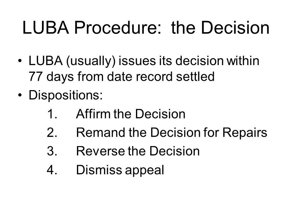LUBA Procedure: the Decision LUBA (usually) issues its decision within 77 days from date record settled Dispositions: 1.Affirm the Decision 2.Remand t