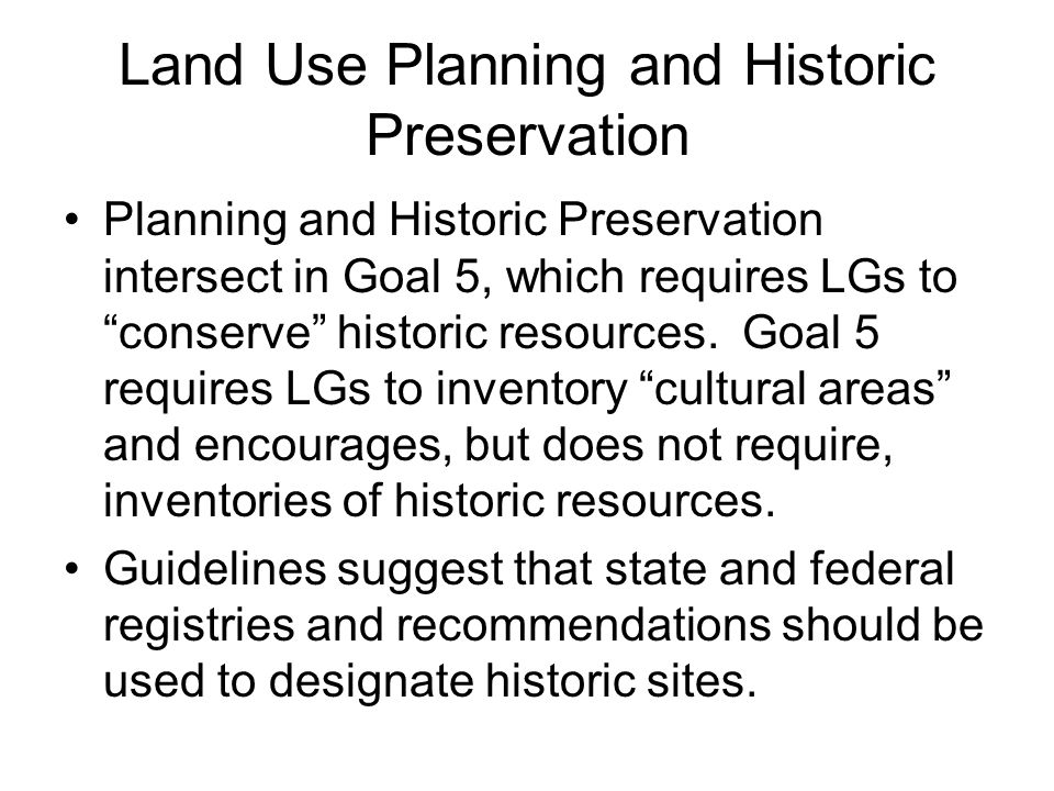 """Land Use Planning and Historic Preservation Planning and Historic Preservation intersect in Goal 5, which requires LGs to """"conserve"""" historic resource"""