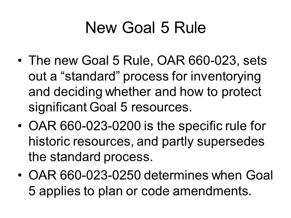 """New Goal 5 Rule The new Goal 5 Rule, OAR 660-023, sets out a """"standard"""" process for inventorying and deciding whether and how to protect significant G"""