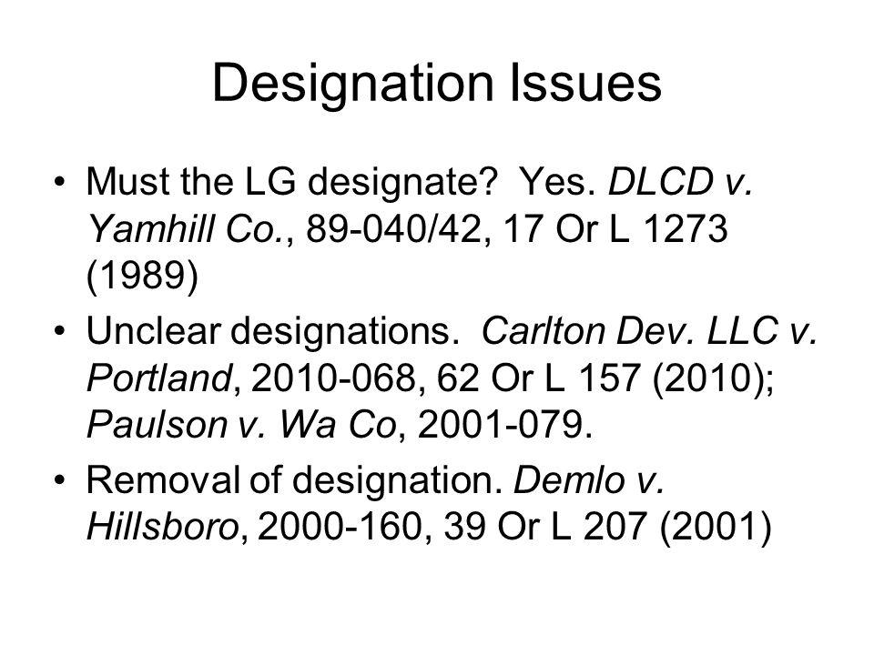 Designation Issues Must the LG designate? Yes. DLCD v. Yamhill Co., 89-040/42, 17 Or L 1273 (1989) Unclear designations. Carlton Dev. LLC v. Portland,