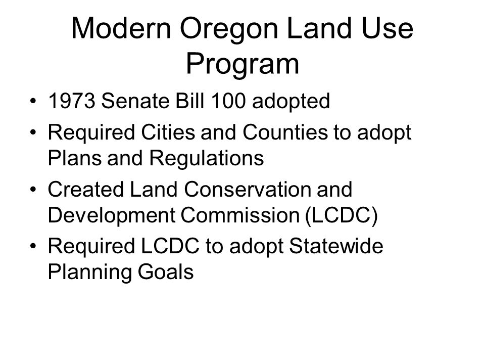 Modern Oregon Land Use Program 1973 Senate Bill 100 adopted Required Cities and Counties to adopt Plans and Regulations Created Land Conservation and Development Commission (LCDC) Required LCDC to adopt Statewide Planning Goals