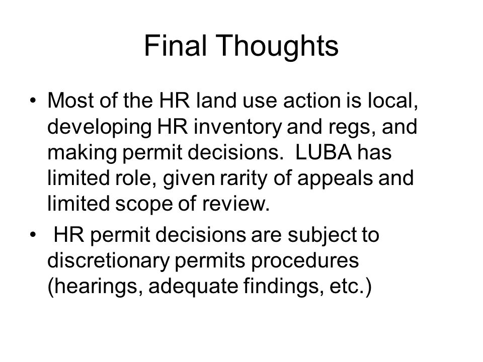 Final Thoughts Most of the HR land use action is local, developing HR inventory and regs, and making permit decisions. LUBA has limited role, given ra