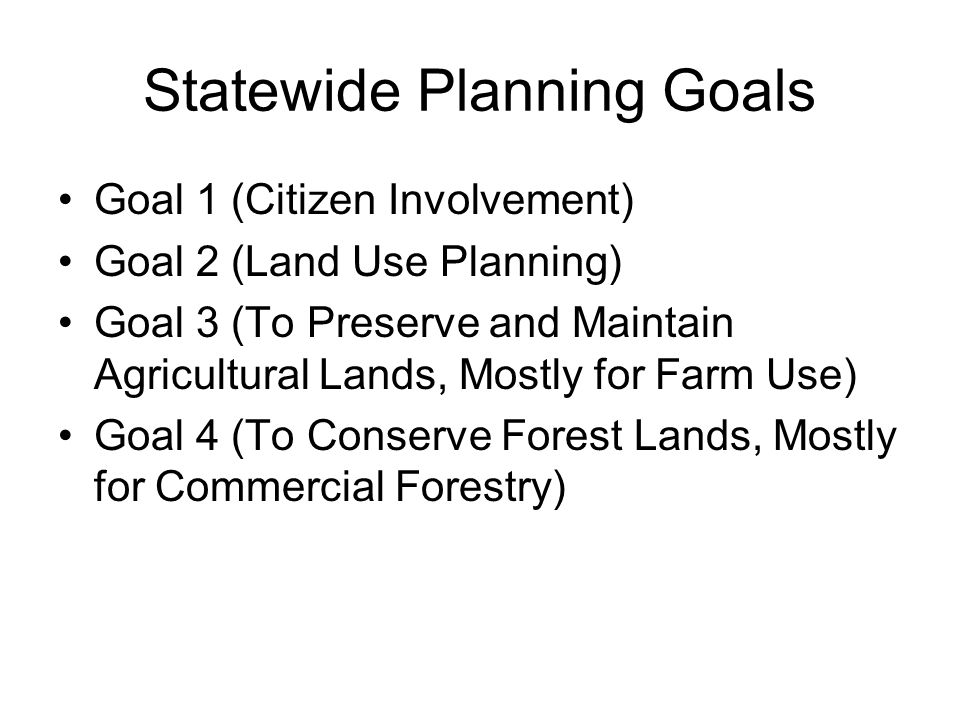 Statewide Planning Goals Goal 1 (Citizen Involvement) Goal 2 (Land Use Planning) Goal 3 (To Preserve and Maintain Agricultural Lands, Mostly for Farm Use) Goal 4 (To Conserve Forest Lands, Mostly for Commercial Forestry)