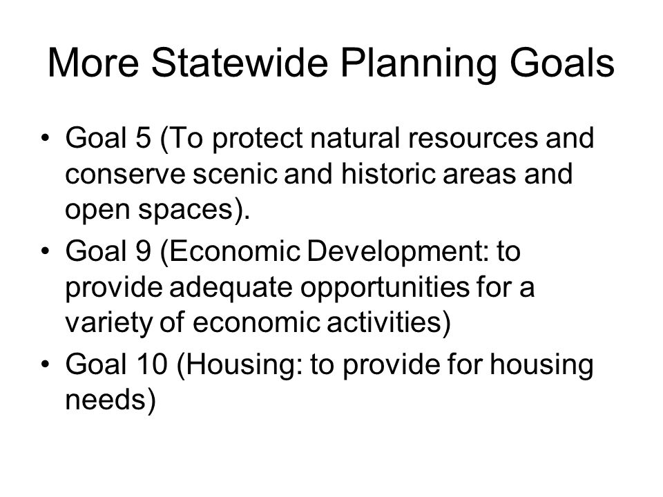 More Statewide Planning Goals Goal 5 (To protect natural resources and conserve scenic and historic areas and open spaces). Goal 9 (Economic Developme