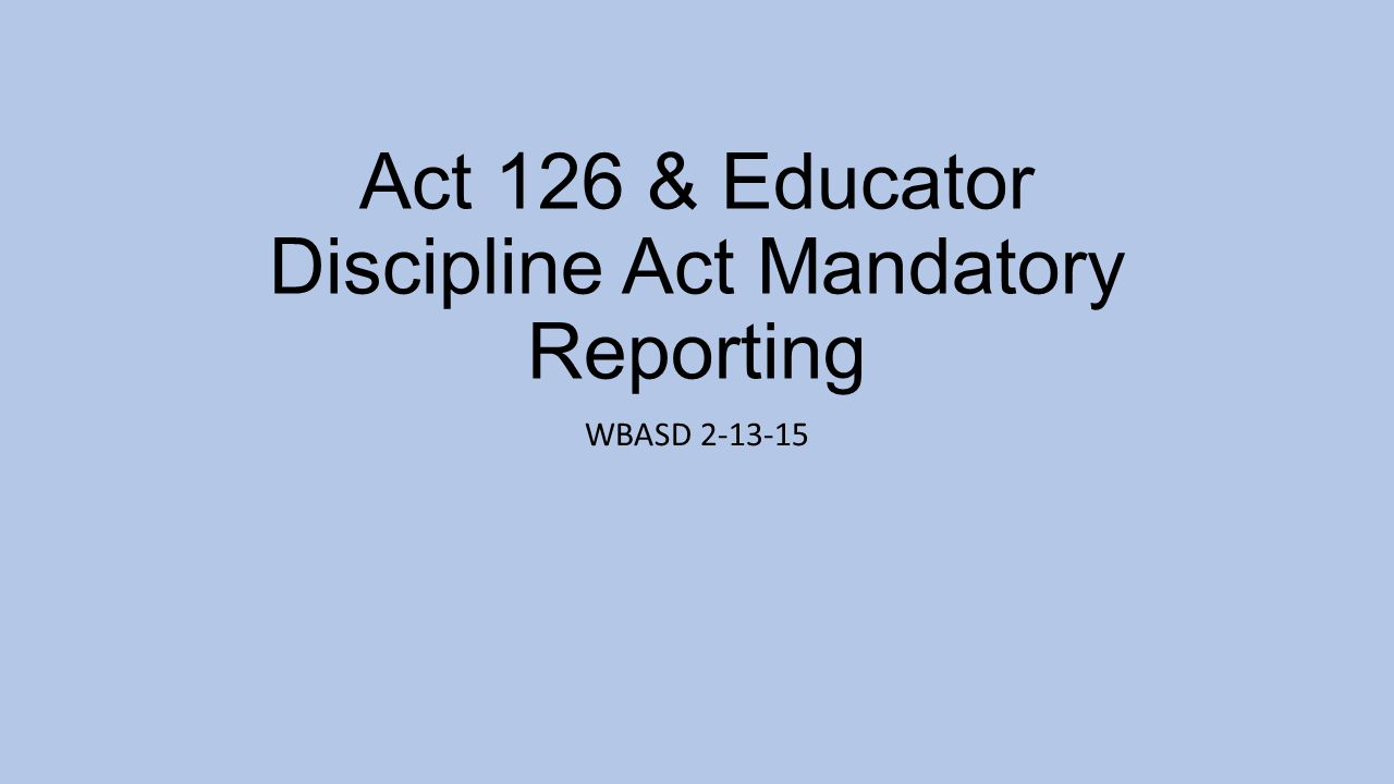 Act 126 & Educator Discipline Act Mandatory Reporting WBASD 2-13-15
