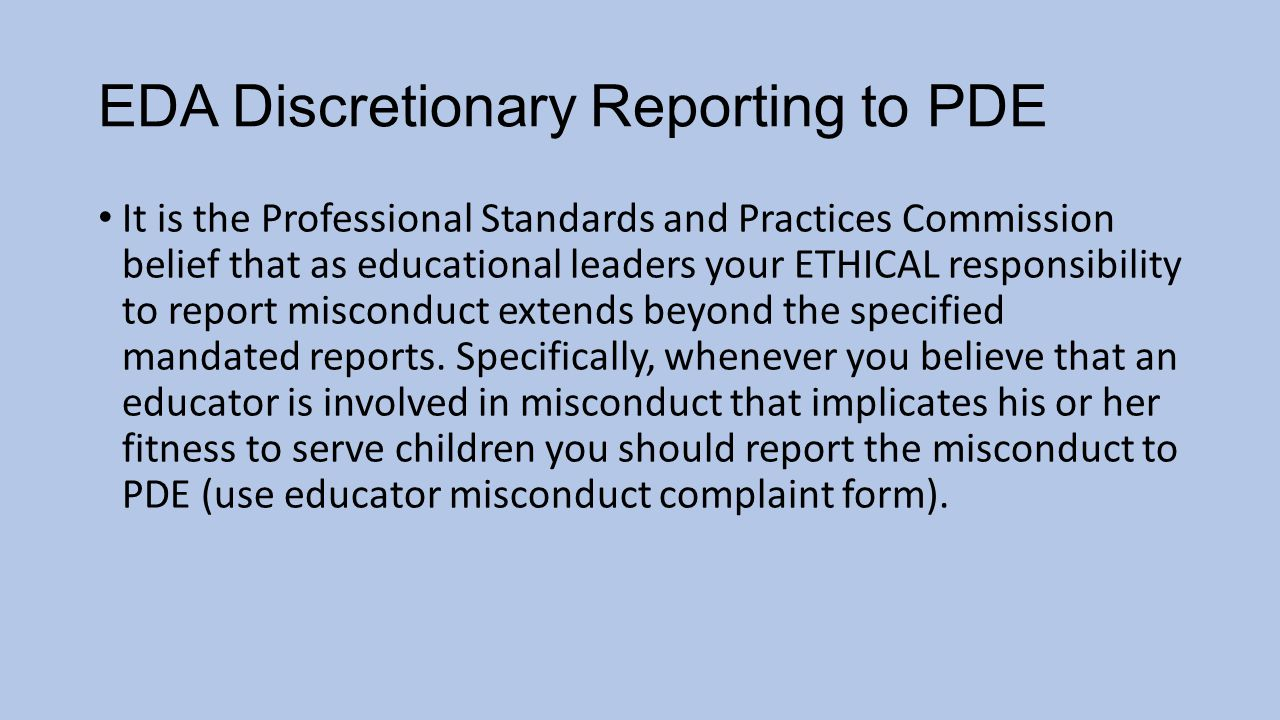 EDA Discretionary Reporting to PDE It is the Professional Standards and Practices Commission belief that as educational leaders your ETHICAL responsibility to report misconduct extends beyond the specified mandated reports.