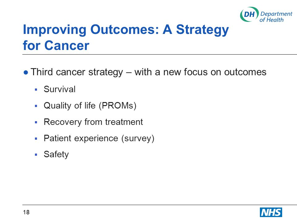 Improving Outcomes: A Strategy for Cancer ●Third cancer strategy – with a new focus on outcomes  Survival  Quality of life (PROMs)  Recovery from treatment  Patient experience (survey)  Safety 18