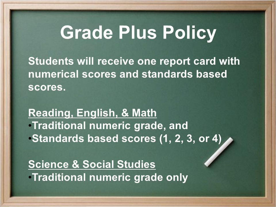 Grade Plus Policy Students will receive one report card with numerical scores and standards based scores. Reading, English, & Math Traditional numeric