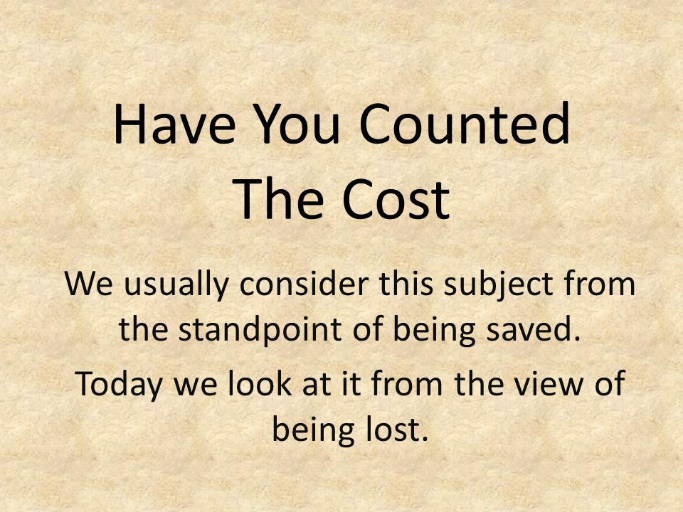 Have You Counted The Cost We usually consider this subject from the standpoint of being saved. Today we look at it from the view of being lost.