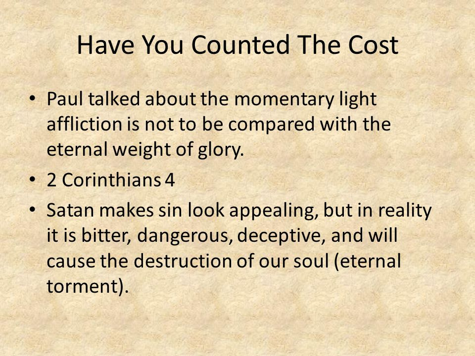 Have You Counted The Cost Paul talked about the momentary light affliction is not to be compared with the eternal weight of glory. 2 Corinthians 4 Sat