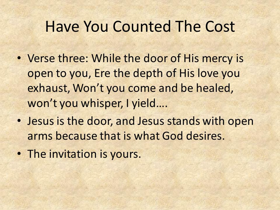 Have You Counted The Cost Verse three: While the door of His mercy is open to you, Ere the depth of His love you exhaust, Won't you come and be healed