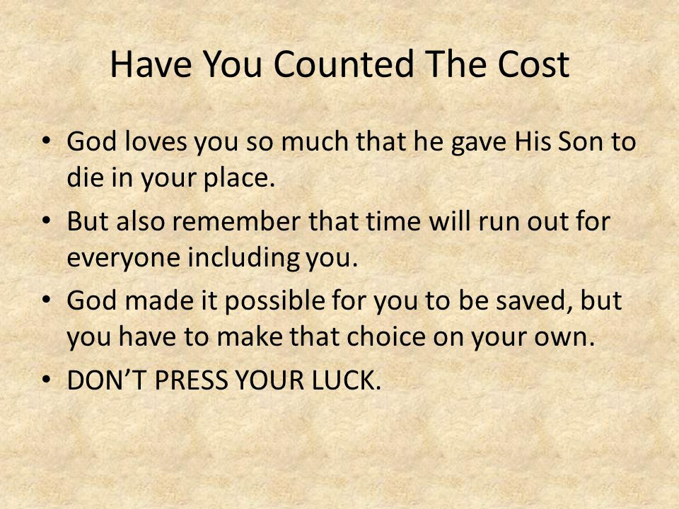 Have You Counted The Cost God loves you so much that he gave His Son to die in your place.