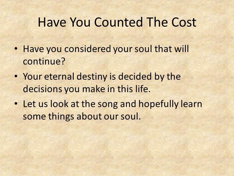 Have You Counted The Cost Have you considered your soul that will continue? Your eternal destiny is decided by the decisions you make in this life. Le