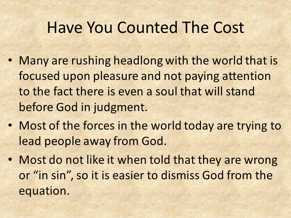 Have You Counted The Cost Many are rushing headlong with the world that is focused upon pleasure and not paying attention to the fact there is even a soul that will stand before God in judgment.